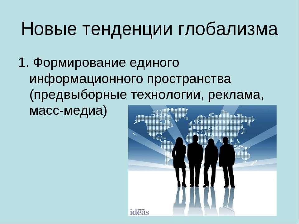 Новые тенденции глобализма 1. Формирование единого информационного пространст...