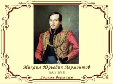 Михаил Юрьевич Лермонтов (1814-1841) Горные вершины