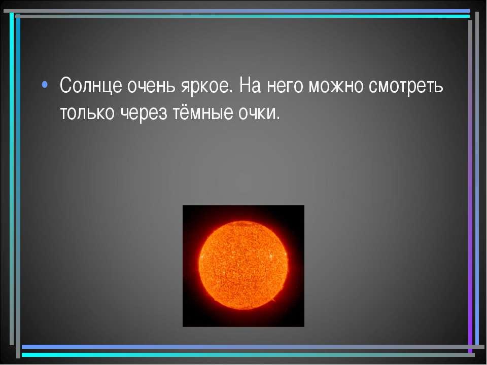 Солнце очень яркое. На него можно смотреть только через тёмные очки.
