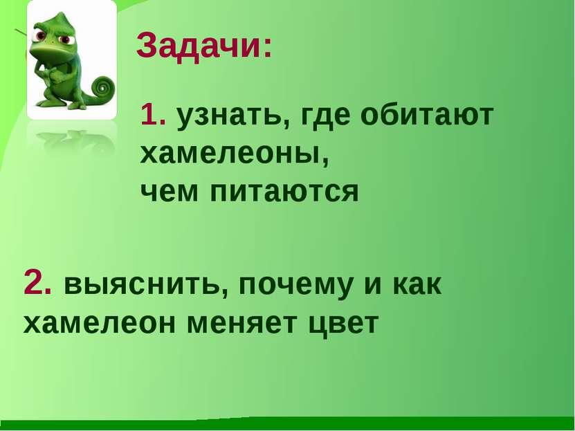 Задачи: 1. узнать, где обитают хамелеоны, чем питаются 2. выяснить, почему и ...