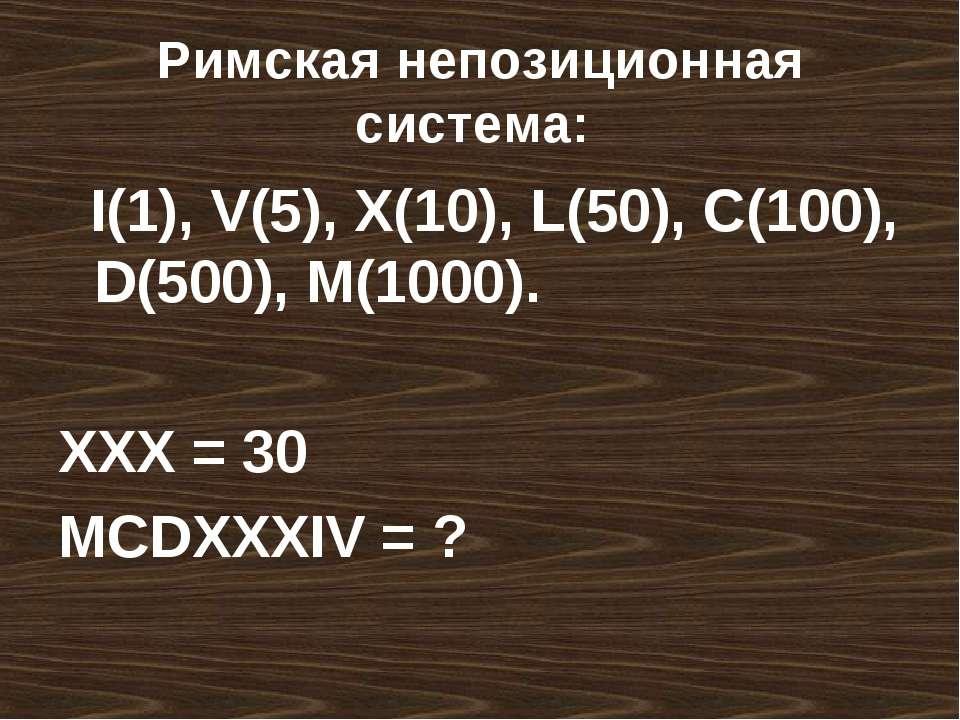 Римская непозиционная система: I(1), V(5), X(10), L(50), C(100), D(500), M(10...