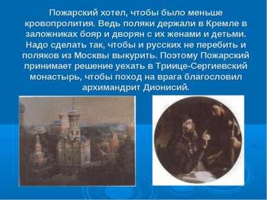 Пожарский хотел, чтобы было меньше кровопролития. Ведь поляки держали в Кремл...