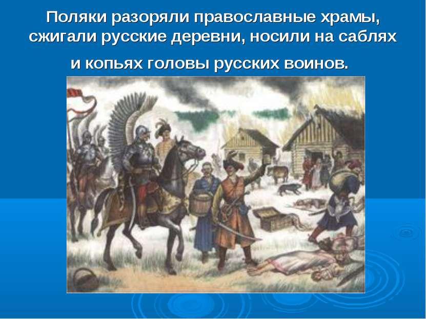 Поляки разоряли православные храмы, сжигали русские деревни, носили на саблях...