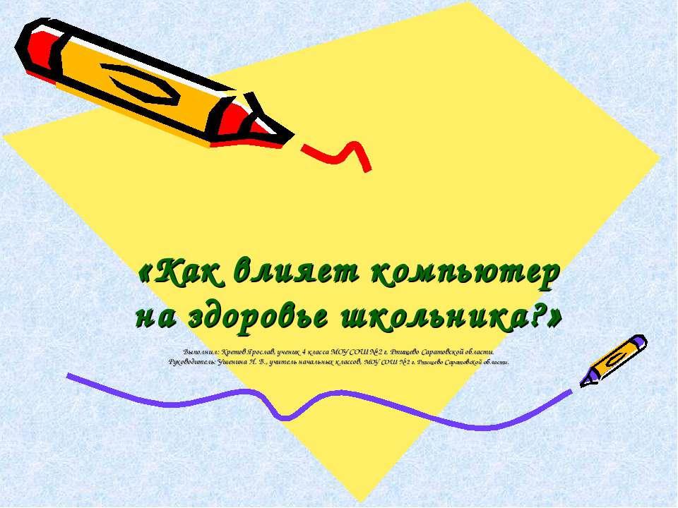 «Как влияет компьютер на здоровье школьника?» Выполнил: Кретов Ярослав, учени...