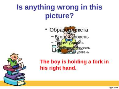 Is anything wrong in this picture? The boy is holding a fork in his right hand.