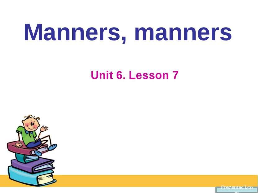 Manners, manners Unit 6. Lesson 7 Prezentacii.com
