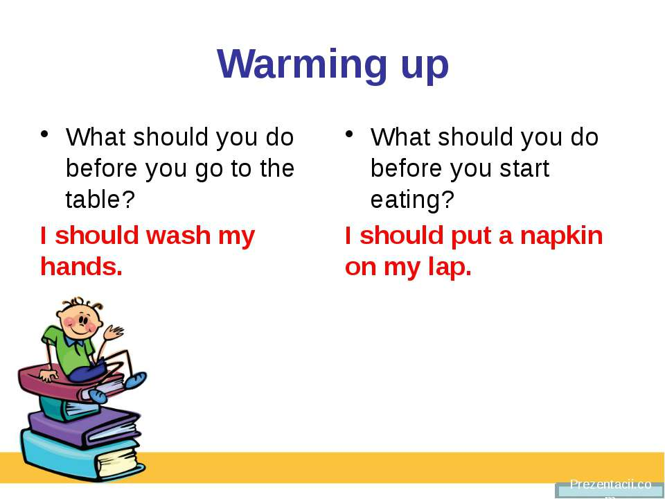 Warming up What should you do before you go to the table? I should wash my ha...