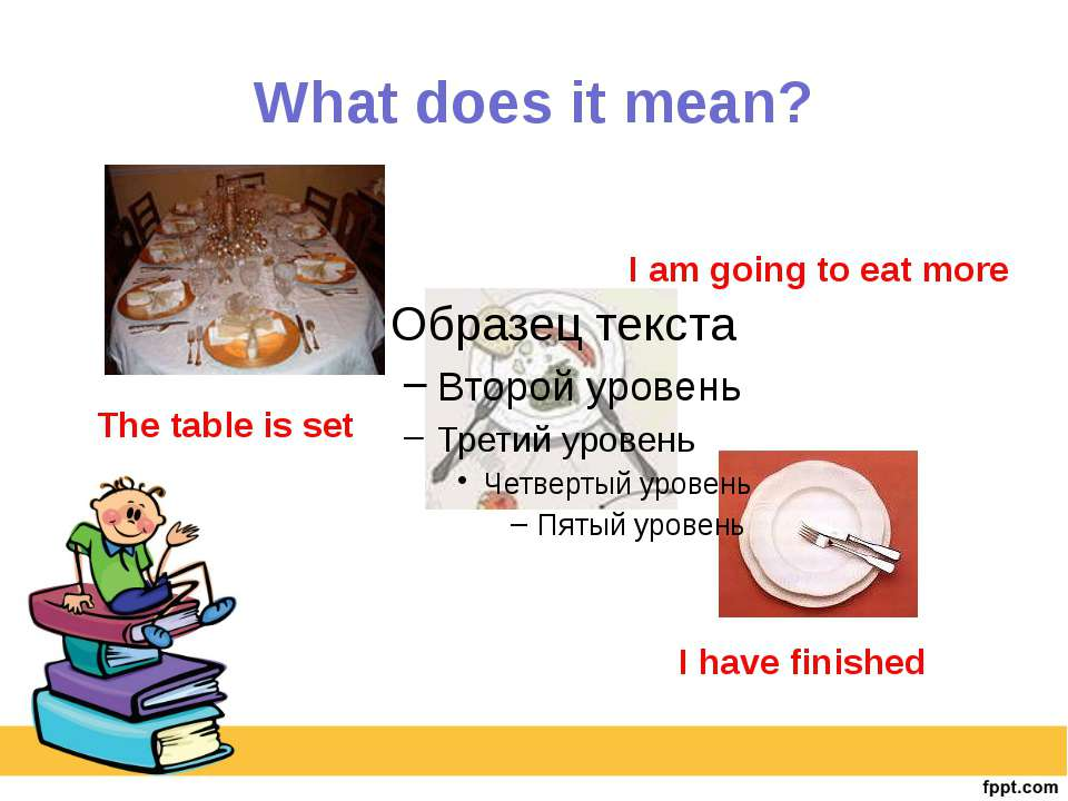 What does it mean? The table is set I am going to eat more I have finished