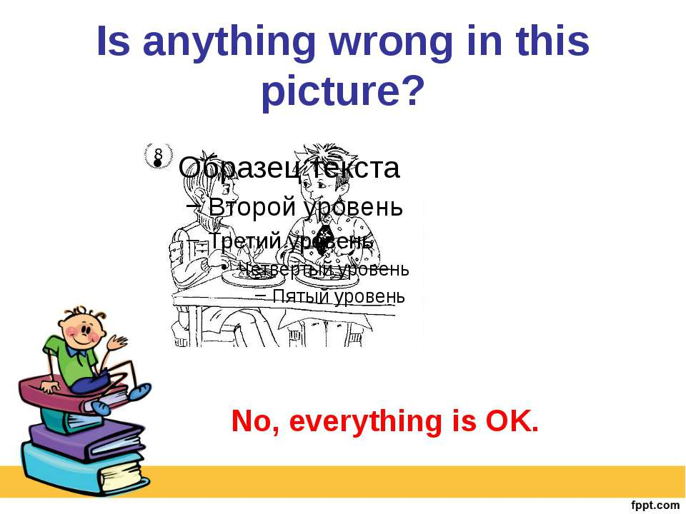 Is anything wrong in this picture? No, everything is OK.