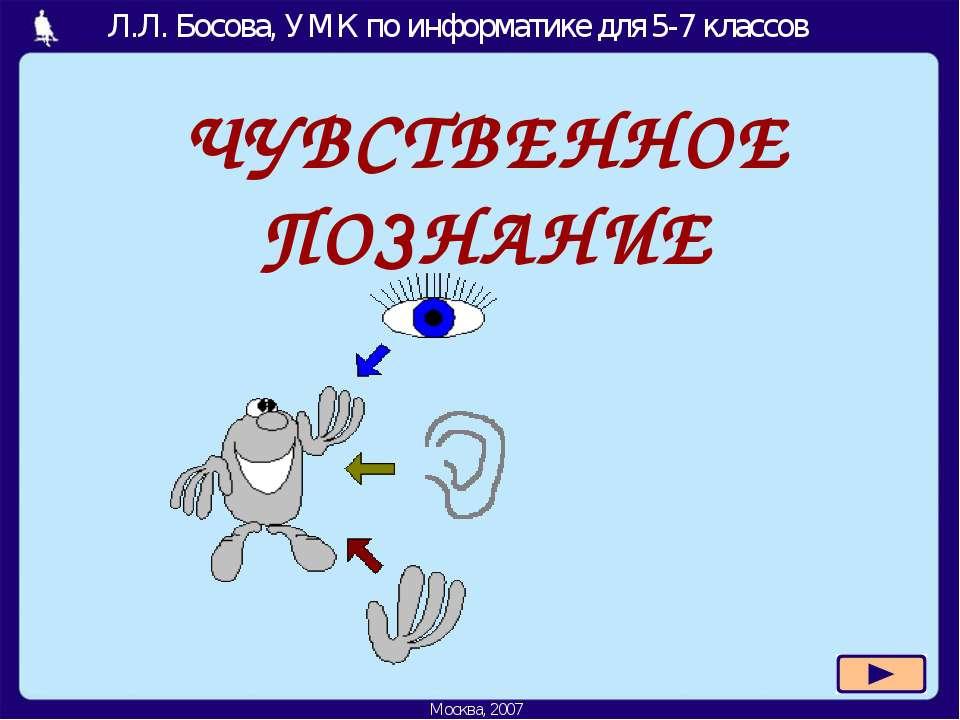 ЧУВСТВЕННОЕ ПОЗНАНИЕ Л.Л. Босова, УМК по информатике для 5-7 классов Москва, ...