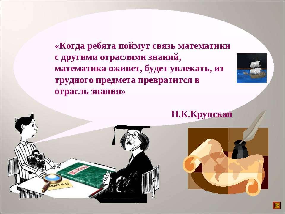 «Когда ребята поймут связь математики с другими отраслями знаний, математика ...