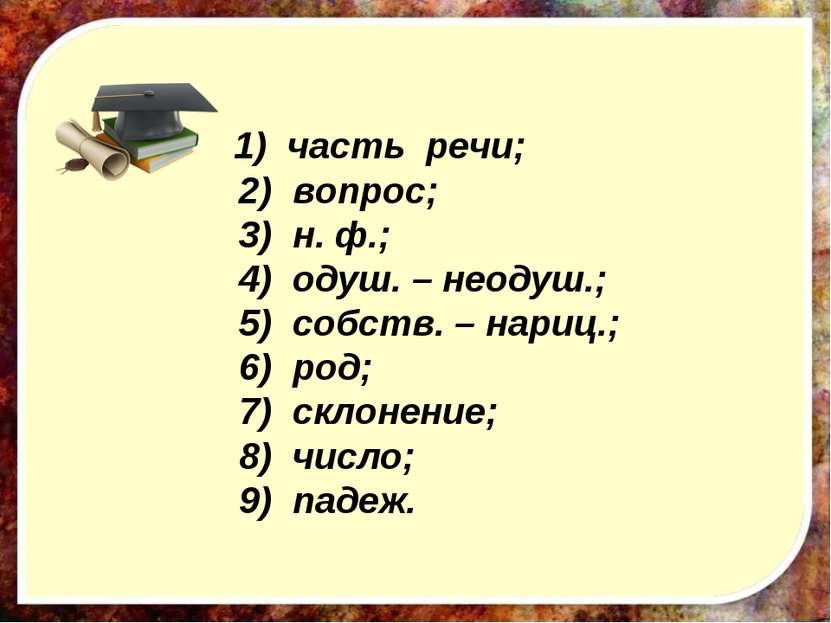 1) часть речи; 2) вопрос; 3) н. ф.; 4) одуш. – неодуш.; 5) собств. – нариц.; ...