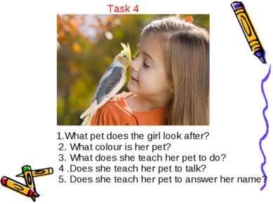 Task 4 1.What pet does the girl look after? 2. What colour is her pet? 3. Wha...
