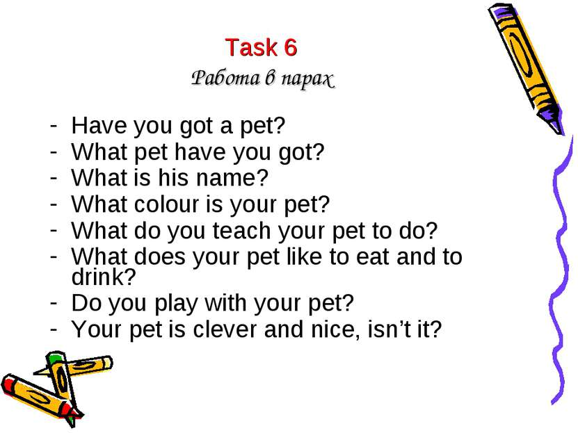 Task 6 Работа в парах Have you got a pet? What pet have you got? What is his ...