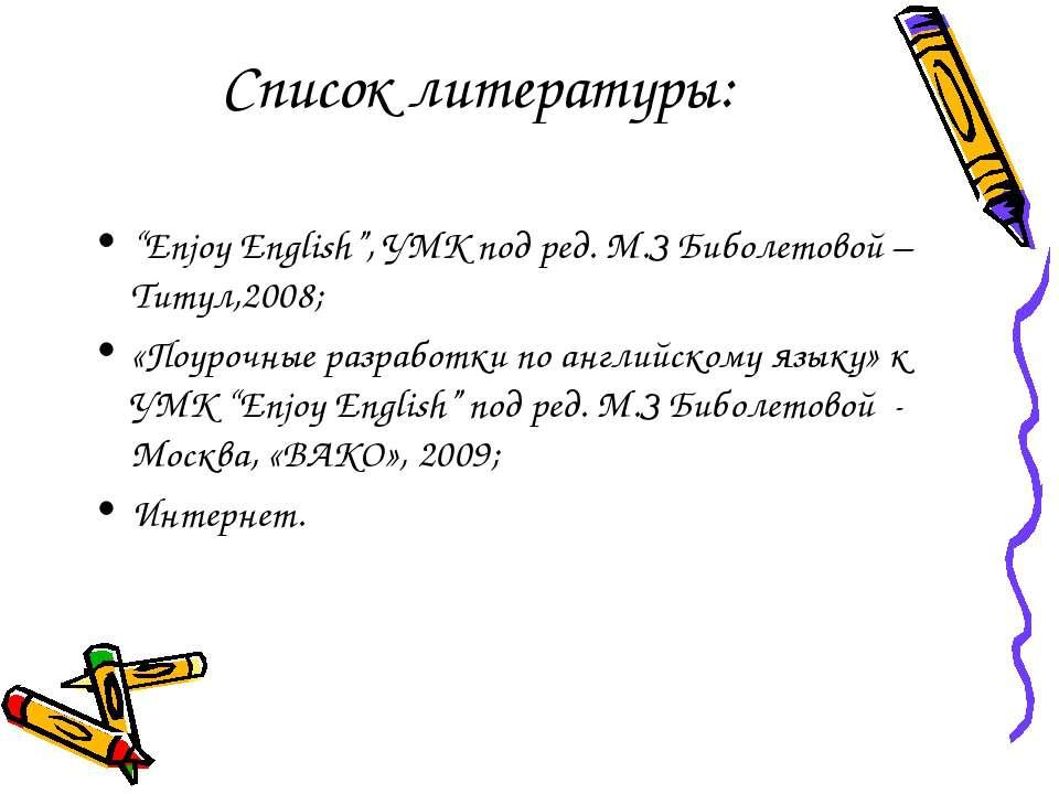 """Список литературы: """"Enjoy English"""", УМК под ред. М.З Биболетовой – Титул,2008..."""