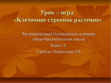 Урок – игра «Клеточное строение растение» Муниципальная Понькинская основная ...