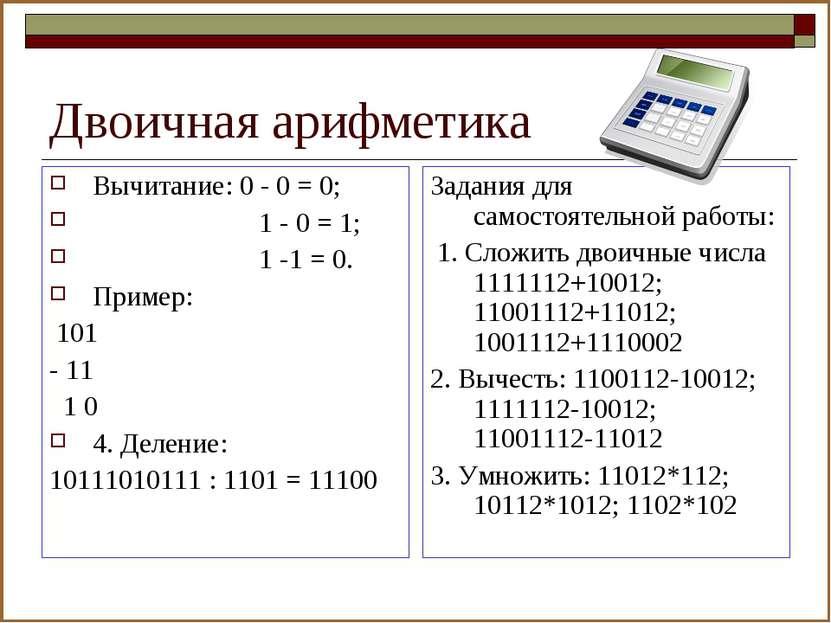 Двоичная арифметика Вычитание: 0 - 0 = 0; 1 - 0 = 1; 1 -1 = 0. Пример: 101 - ...