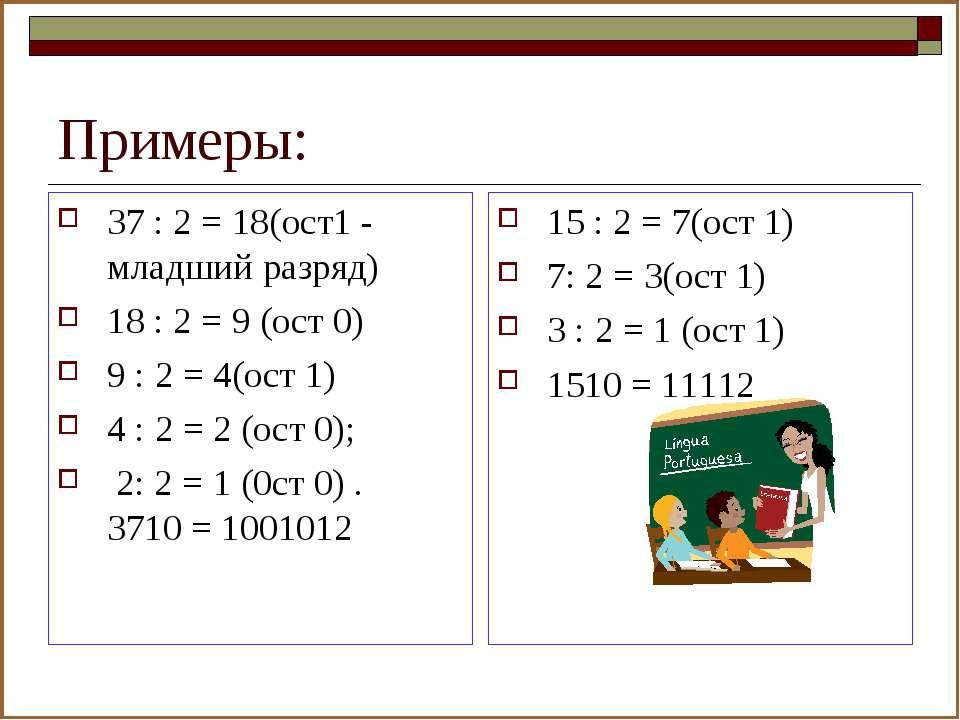 Примеры: 37 : 2 = 18(ост1 - младший разряд) 18 : 2 = 9 (ост 0) 9 : 2 = 4(ост ...