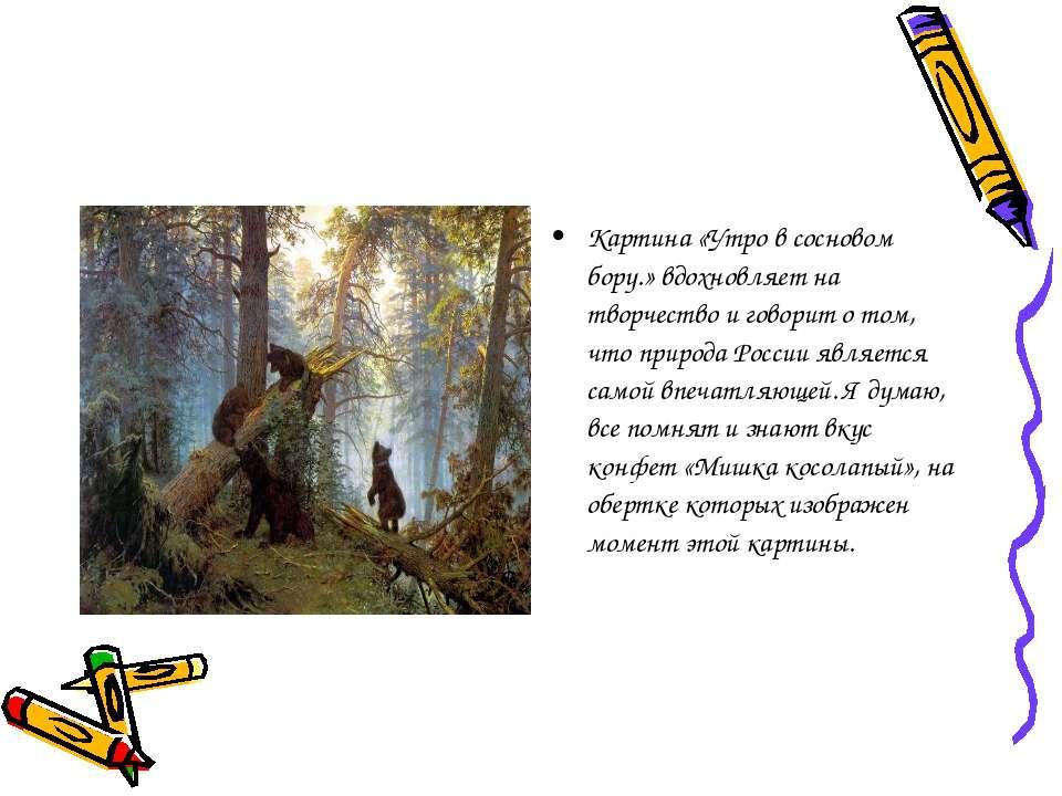 Картина «Утро в сосновом бору.» вдохновляет на творчество и говорит о том, чт...