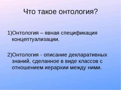 Что такое онтология? 1)Онтология – явная спецификация концептуализации. 2)Онт...