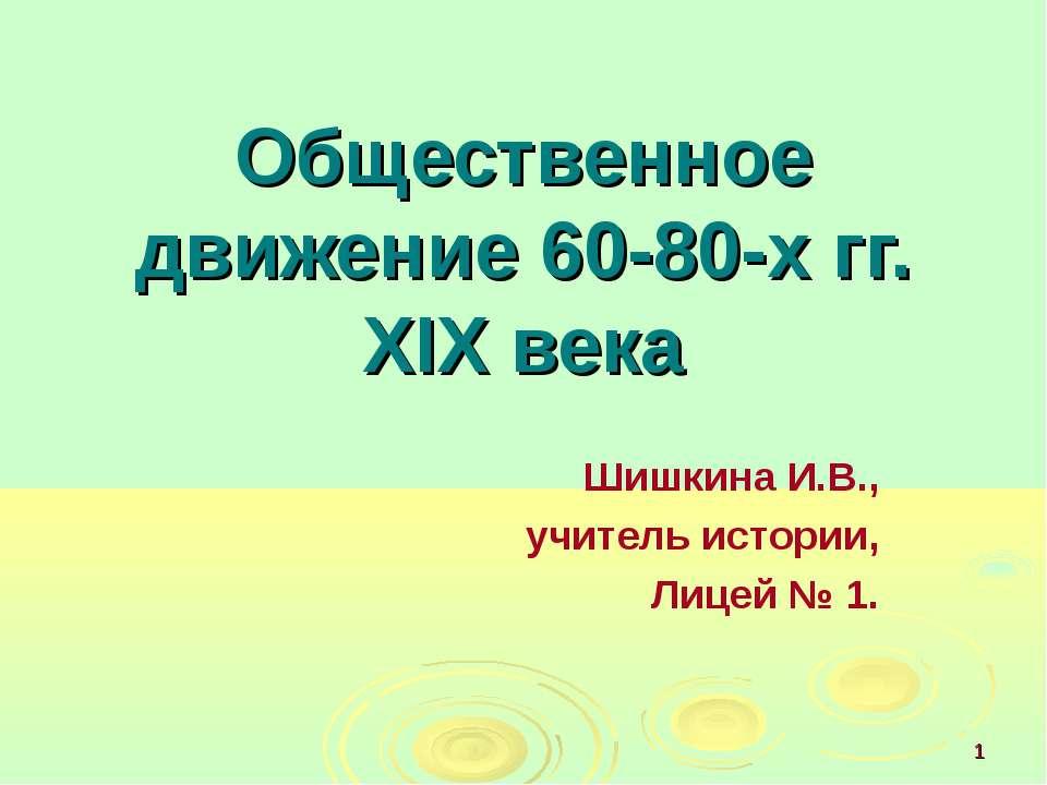 Общественное движение 60-80-х гг. XIX века Шишкина И.В., учитель истории, Лиц...