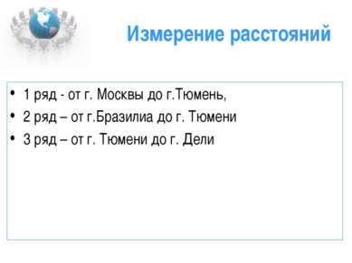 Измерение расстояний 1 ряд - от г. Москвы до г.Тюмень, 2 ряд – от г.Бразилиа ...