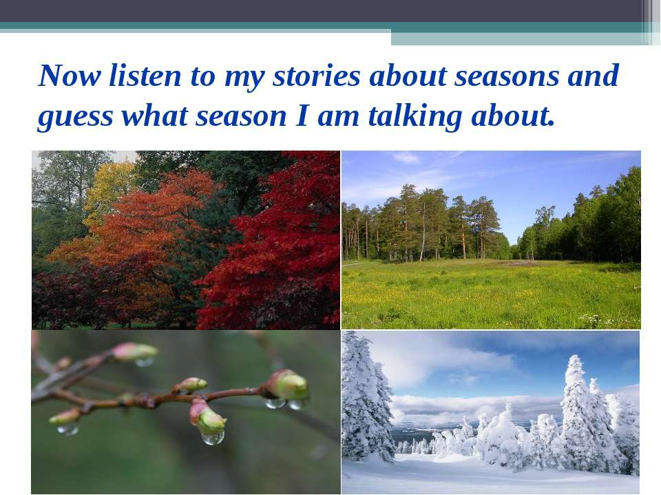 Now listen to my stories about seasons and guess what season I am talking about.