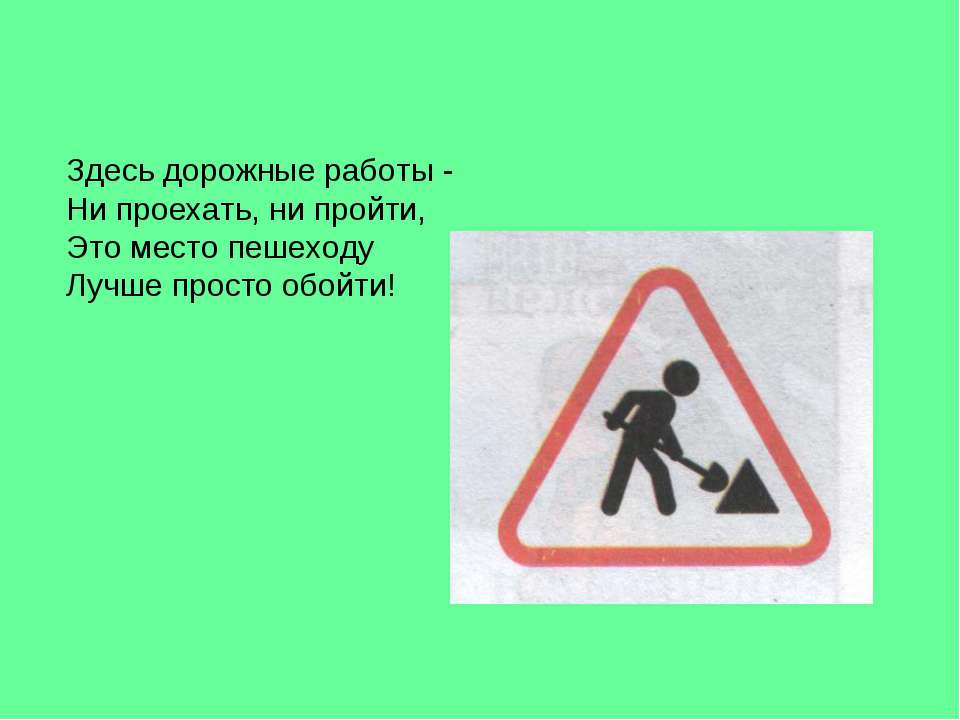Здесь дорожные работы - Ни проехать, ни пройти, Это место пешеходу Лучше прос...