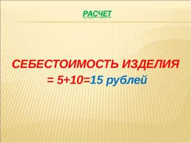 СЕБЕСТОИМОСТЬ ИЗДЕЛИЯ = 5+10=15 рублей