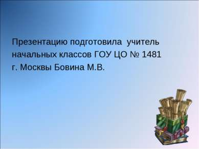 Презентацию подготовила учитель начальных классов ГОУ ЦО № 1481 г. Москвы Бов...