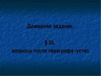 Домашнее задание: § 25, вопросы после параграфа -устно