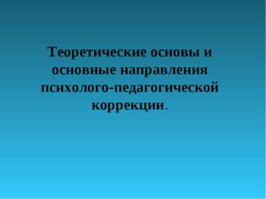 Теоретические основы и основные направления психолого-педагогической коррекции.