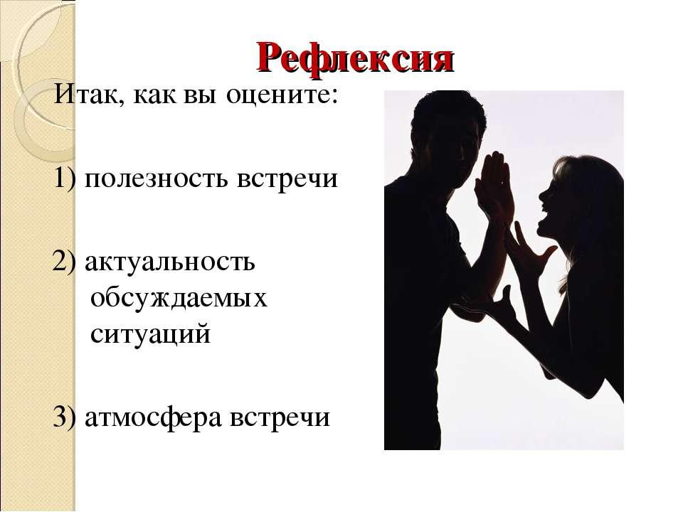Рефлексия Итак, как вы оцените: 1) полезность встречи 2) актуальность обсужда...