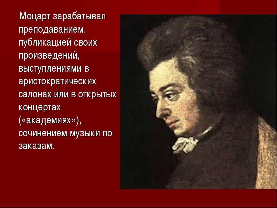 Моцарт зарабатывал преподаванием, публикацией своих произведений, выступления...