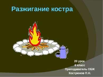Разжигание костра 20 урок 6 класс Преподаватель ОБЖ Кострюков П.Н.