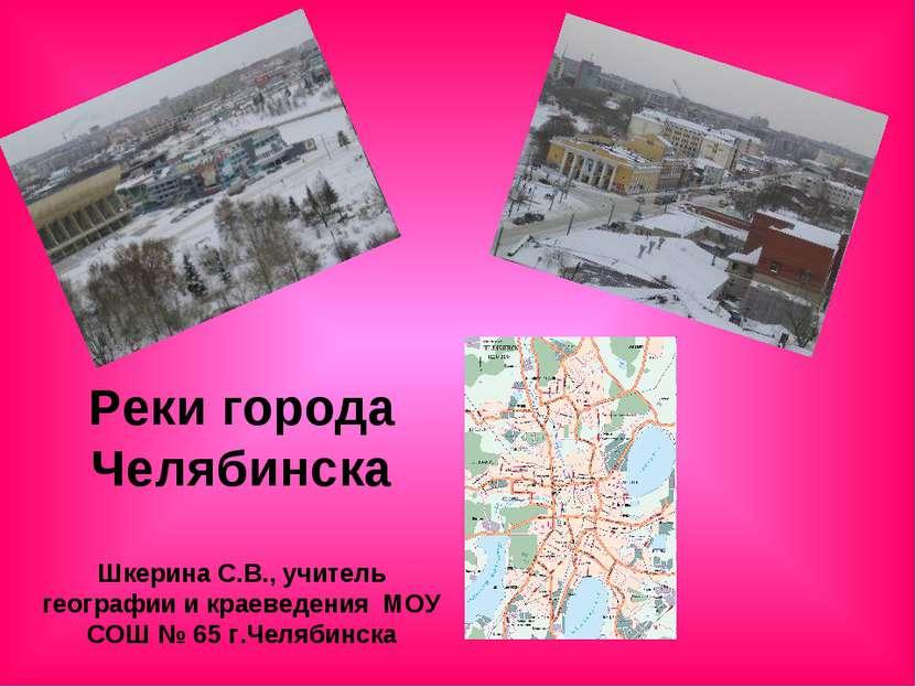 Реки города Челябинска Шкерина С.В., учитель географии и краеведения МОУ СОШ ...
