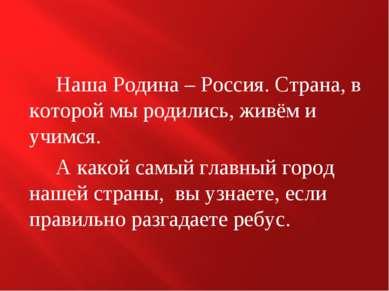 Наша Родина – Россия. Страна, в которой мы родились, живём и учимся. А какой ...