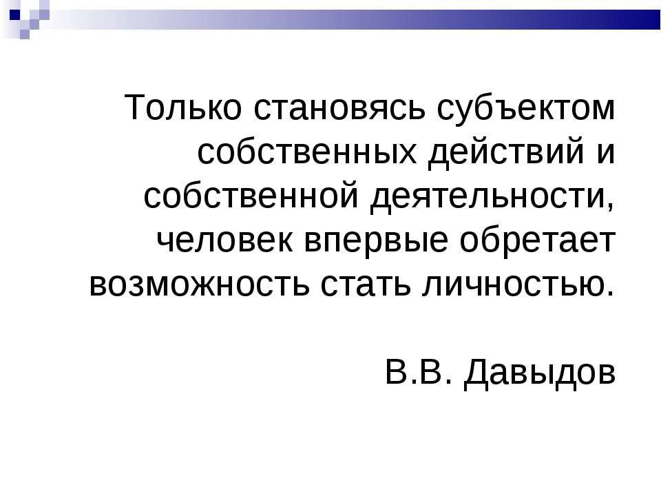 Только становясь субъектом собственных действий и собственной деятельности, ч...