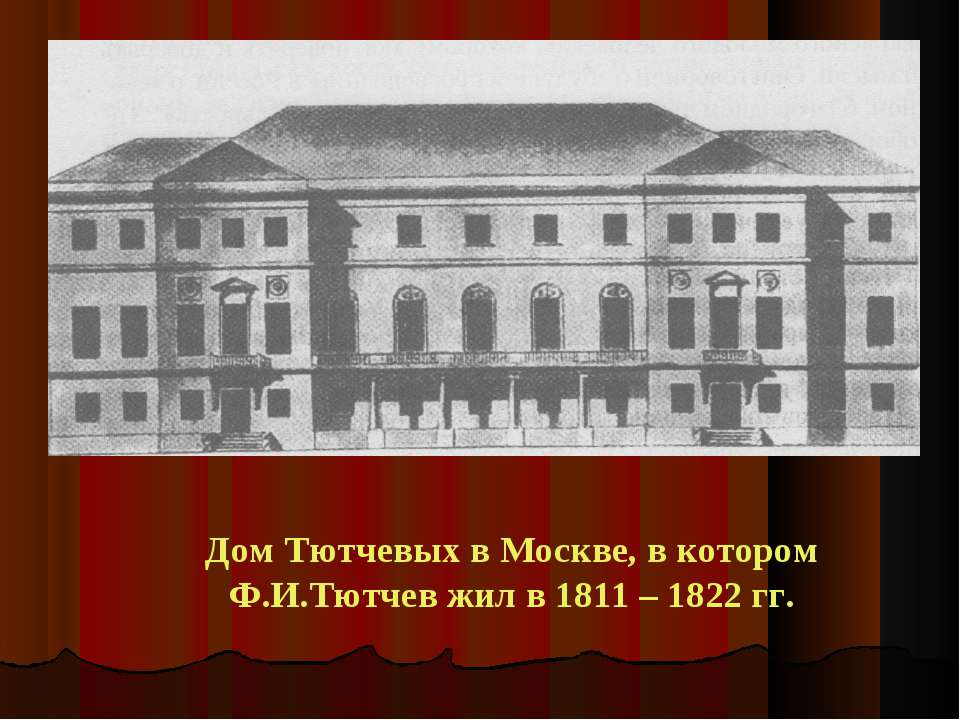Дом Тютчевых в Москве, в котором Ф.И.Тютчев жил в 1811 – 1822 гг.