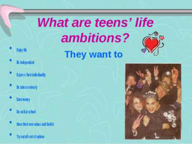 What are teens' life ambitions? They want to Enjoy life Be independent Expres...