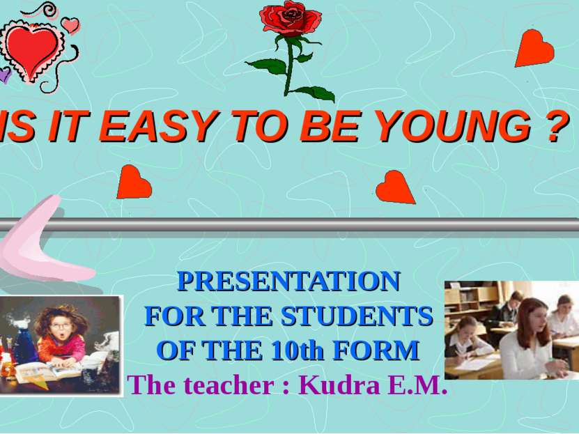 IS IT EASY TO BE YOUNG ? PRESENTATION FOR THE STUDENTS OF THE 10th FORM The t...