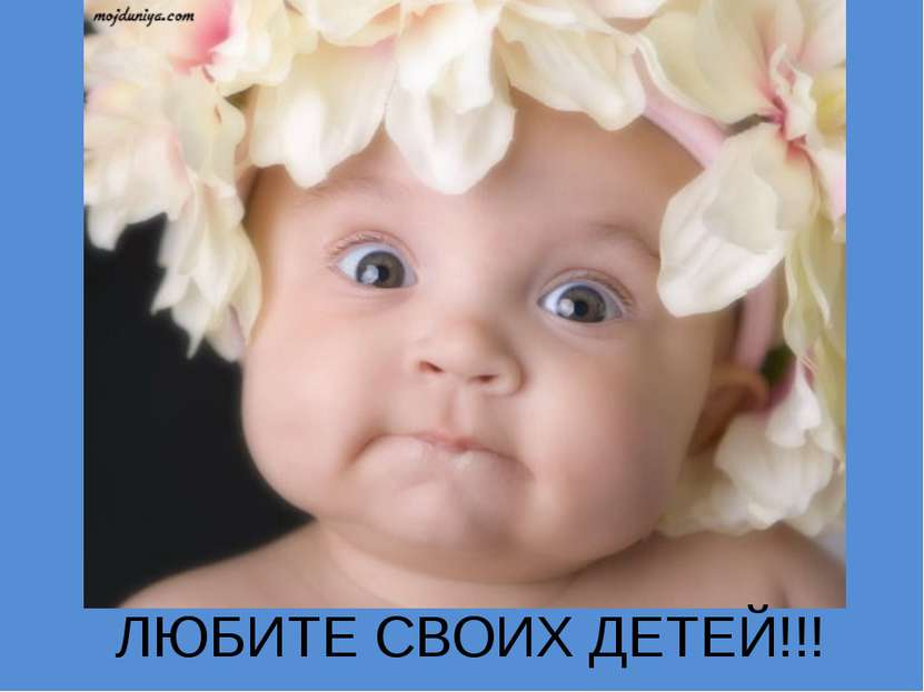 ЛЮБИТЕ СВОИХ ДЕТЕЙ!!!