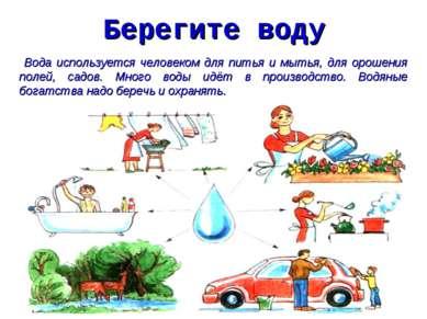 Берегите воду Вода используется человеком для питья и мытья, для орошения пол...