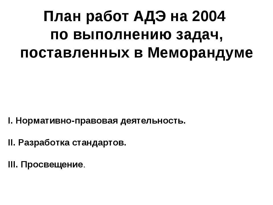 План работ АДЭ на 2004 по выполнению задач, поставленных в Меморандуме I. Нор...