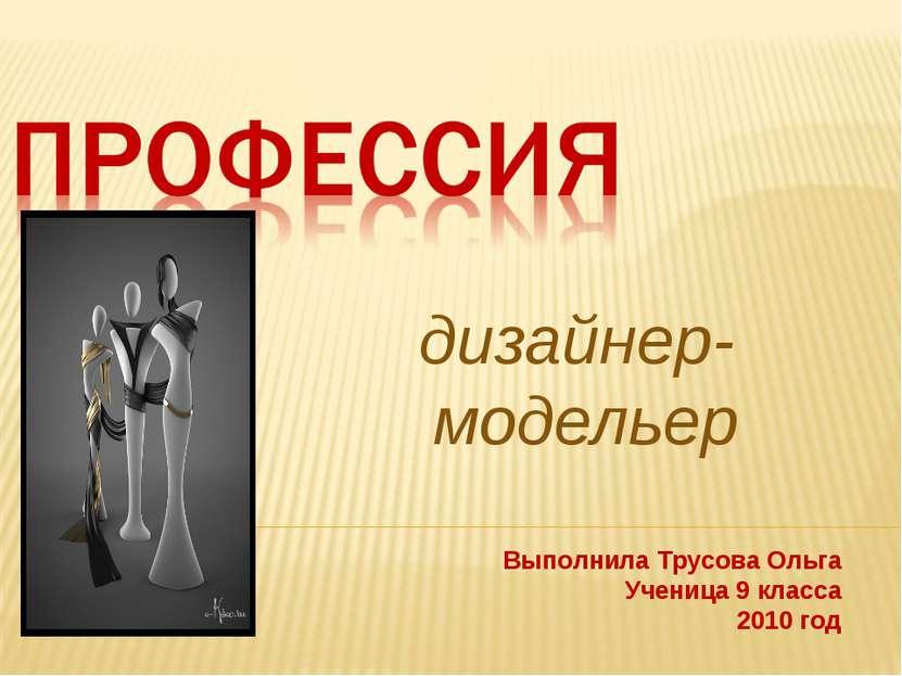 дизайнер- модельер Выполнила Трусова Ольга Ученица 9 класса 2010 год