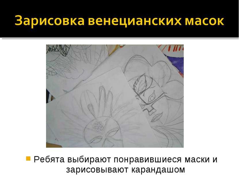 Ребята выбирают понравившиеся маски и зарисовывают карандашом