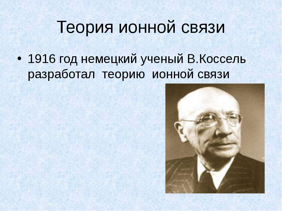 Теория ионной связи 1916 год немецкий ученый В.Коссель разработал теорию ионн...
