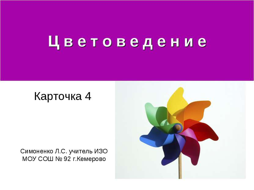 Ц в е т о в е д е н и е Карточка 4 Симоненко Л.С. учитель ИЗО МОУ СОШ № 92 г....