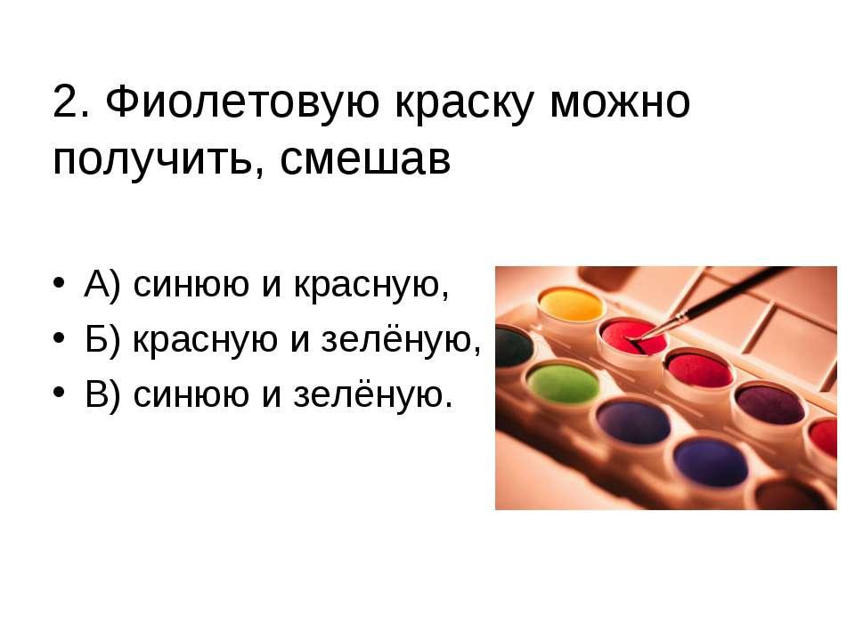 2. Фиолетовую краску можно получить, смешав А) синюю и красную, Б) красную и ...