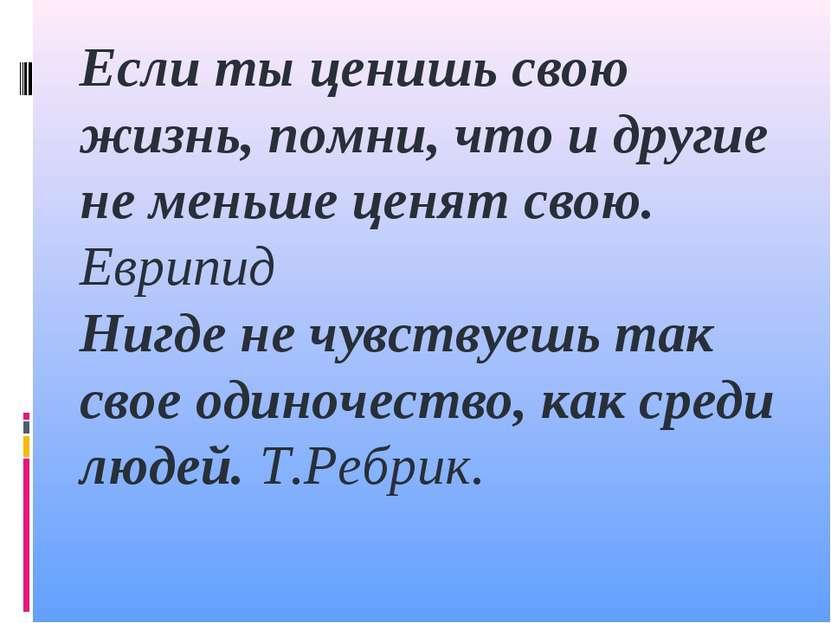 Если ты ценишь свою жизнь, помни, что и другие не меньше ценят свою. Еврипид ...